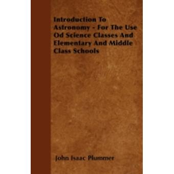 Introduction To Astronomy  For The Use Od Science Classes And Elementary And Middle Class Schools by Plummer & John Isaac