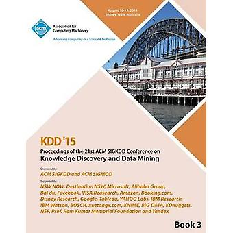 KDD 15 21st ACM SIGKDD International Conference on Knowledge Discovery and Data Mining Vol 3 by KDD 15 Conference Committee