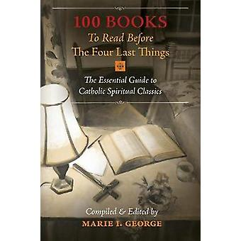 100 Books To Read Before The Four Last Things The Essential Guide to Catholic Spiritual Classics by George & Marie I.
