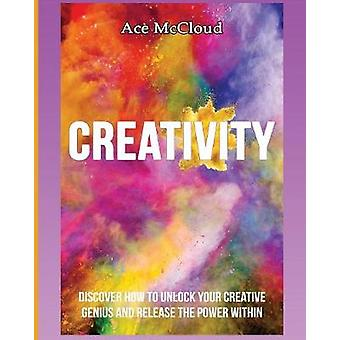 Creativity Discover How To Unlock Your Creative Genius And Release The Power Within by McCloud & Ace