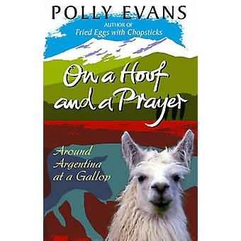 On a Hoof and a Prayer - Around Argentina at a Gallop by Polly Evans -