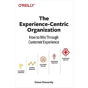 Experience-Centric Organization - The - How to win through customer ex