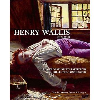 Henry Wallis - From Pre-Raphaelite Painter to Collector/Connoisseur by