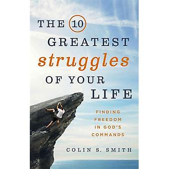 The 10 Greatest Struggles of Your Life  Finding Freedom in Gods Commands by Colin S Smith