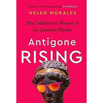 Antigone Rising The Subversive Power of the Ancient Myths