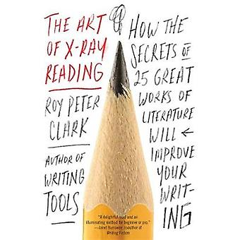 The Art of XRay Reading  How the Secrets of 25 Great Works of Literature Will Improve Your Writing by Roy Peter Clark