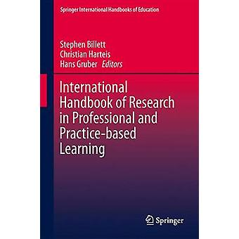 International Handbook of Research in Professional and Practicebased Learning by Edited by Stephen Billett & Edited by Christian Harteis & Edited by Hans Gruber