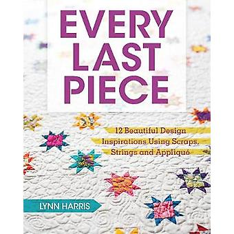 Every Last Piece  12 Beautiful Design Inspirations Using Scraps Strings and Applique by Lynn Harris