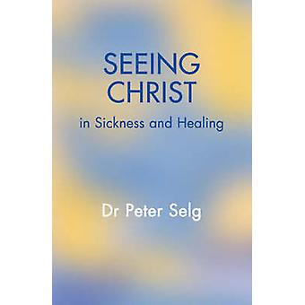 Seeing Christ in Sickness and Healing by Peter Selg - Christian von A