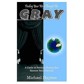 Pour trouver votre chemin à travers le gris: Un Guide de choix positifs qu'exploiter votre potentiel