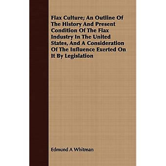 Flax Culture An Outline Of The History And Present Condition Of The Flax Industry In The United States And A Consideration Of The Influence Exerted On It By Legislation by Whitman & Edmund A