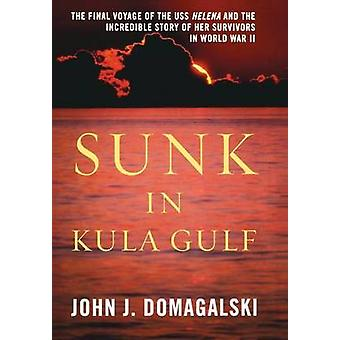 Sunk in Kula Gulf  The Final Voyage of the U. S. S. Helena and the Incredible Story of Her Survivors by John J Domagalski