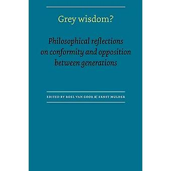 Grey Wisdom Philosophical Reflections on Conformity and Opposition Between Generations by Mulder & Ernst
