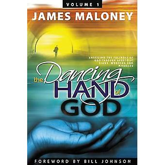 Volume 1 The Dancing Hand of God Unveiling the Fullness of God through Apostolic Signs Wonders and Miracles de Maloney et James