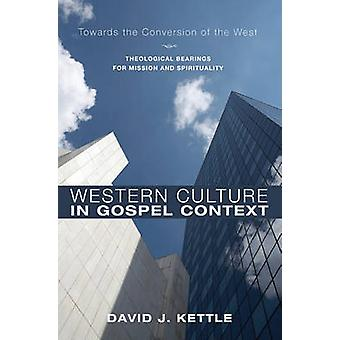Western Culture in Gospel Context Towards the Conversion of the West Theological Bearings for Mission and Spirituality by Kettle & David J.