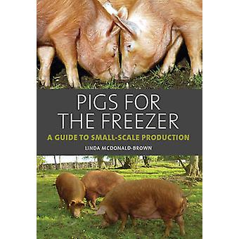 Pigs for the Freezer  A Guide to SmallScale Production by Linda Mcdonald Brown