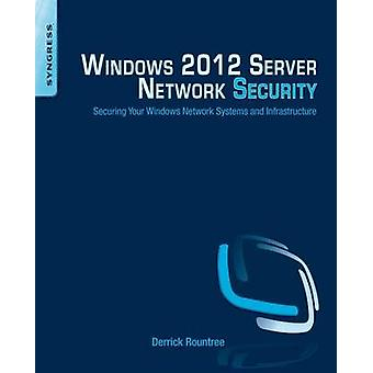 Windows 2012 Server Network Security Securing Your Windows Network Systems and Infrastructure by Rountree & Derrick