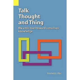 Talk Thought and Thing The Emic Road Toward Conscious Knowledge by Pike & Kenneth Lee