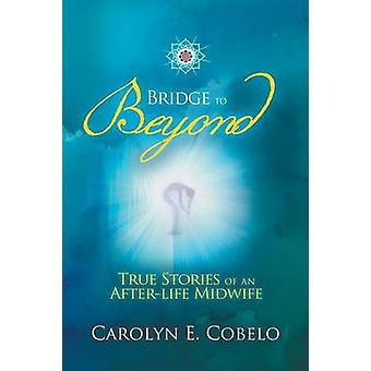 Bridge to Beyond True Stories of an Afterlife Midwife by Cobelo & Carolyn Ewing