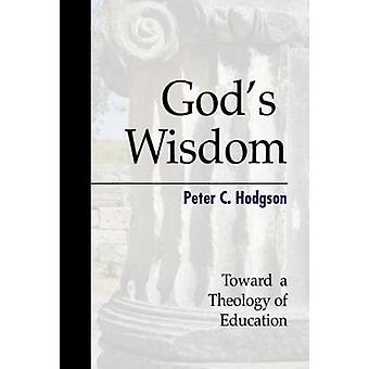 Gods Wisdom Toward a Theology of Education by Hodgson & Peter C.