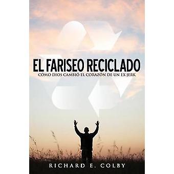El Fariseo Reciclado Como Dios Cambio El Corazon de Un Ex Jerk by Colby & Richard E.