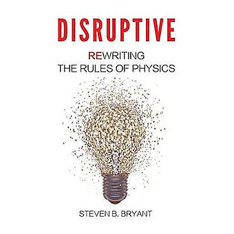 Disruptive Rewriting the rules of physics by Bryant & Steven B