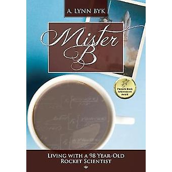 Mister B.  Living With a 98YearOld Rocket Scientist by Byk & A. Lynn