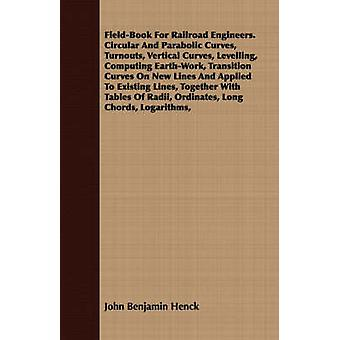 FieldBook For Railroad Engineers. Circular And Parabolic Curves Turnouts Vertical Curves Levelling Computing EarthWork Transition Curves On New Lines And Applied To Existing Lines Together Wit by Henck & John Benjamin