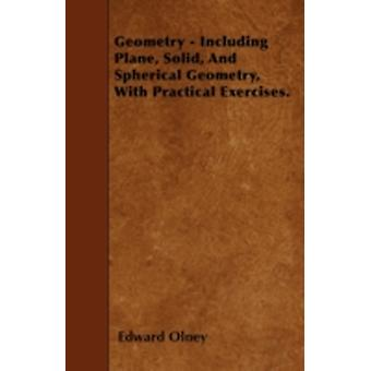 Geometry  Including Plane Solid And Spherical Geometry With Practical Exercises. by Olney & Edward