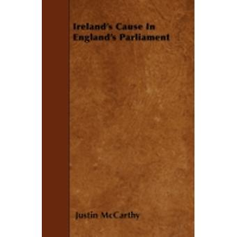 Irelands Cause In Englands Parliament by McCarthy & Justin