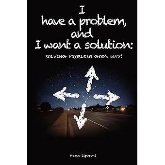 I Have a Problem and I Want a Solution Solving Problems Gods Way by Liporoni & Marco