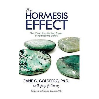 The Hormesis Effect The Miraculous Healing Power of Radioactive Stones by Goldberg & Jane G.