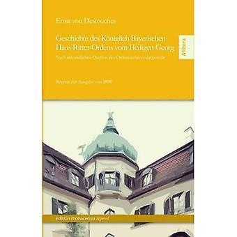 Geschichte Des Koniglich Bayerischen HausRitterOrdens Vom Heiligen Georg by Destouches & Ernst Von