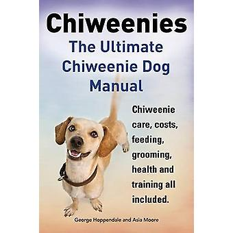 Chiweenies. the Ultimate Chiweenie Dog Manual. Chiweenie Care Costs Feeding Grooming Health and Training All Included. by Hoppendale & George