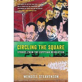 Circling the Square - Stories from the Egyptian Revolution by Wendell