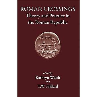 Roman Crossings - Theory and Practice in the Roman Republic by Kathryn