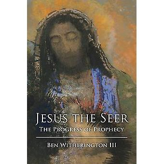 Jesus the Seer - The Progress of Prophecy by Ben Witherington - 978145
