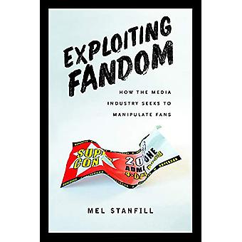Exploiting Fandom - How the Media Industry Seeks to Manipulate Fans by