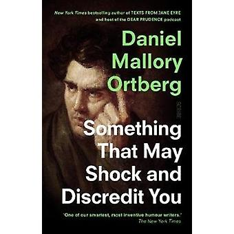Something That May Shock and Discredit You by Daniel Ortberg