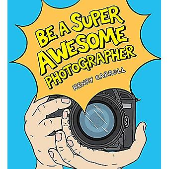 Be a Super Awesome Photographer by Henry Carroll - 9781786275578 Book