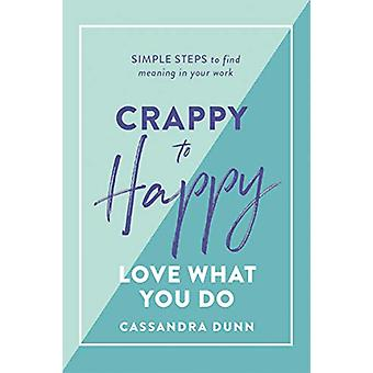 Crappy to Happy - Love What You Do - Simple Steps to Find Meaning in Yo