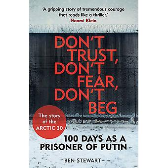Dont Trust Dont Fear Dont Beg  100 Days as a Prisoner of Putin  The Story of the Arctic 30 by Ben Stewart