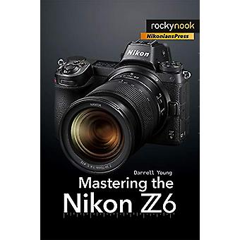 Mastering the Nikon Z6 by Darrell Young - 9781681984803 Book