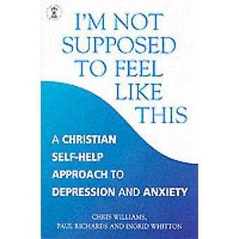 I'm Not Supposed to Feel Like This - A Christian Approach to Depressio