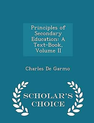 Principles of Secondary Education A TextBook Volume II  Scholars Choice Edition by Garmo & Charles De