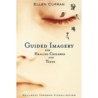 Guided Imagery for Healing Children and Teens by Curran & Ellen
