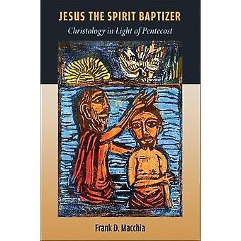 Jesus the Spirit Baptizer - Christology in Light of Pentecost by Jesus
