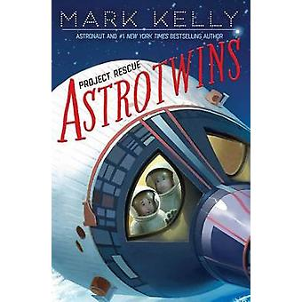 Astrotwins -- Project Rescue by Mark Kelly - Martha Freeman - 9781481