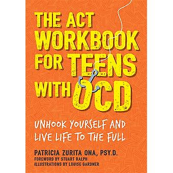 ACT Workbook for Teens with OCD by Patricia Zurita Ona