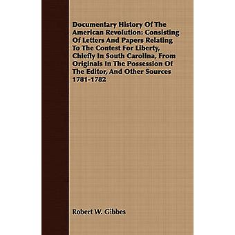 Documentary History Of The American Revolution Consisting Of Letters And Papers Relating To The Contest For Liberty Chiefly In South Carolina From Originals In The Possession Of The Editor And Oth by Gibbes & Robert W.